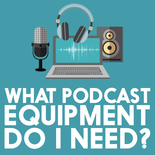 What Podcast Equipment do I Need?