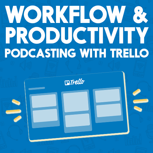 WORKFLOW & PRODUCTIVITY: PODCASTING WITH TRELLO