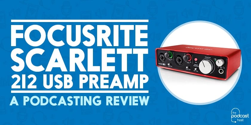 Focusrite Scarlett 2i2 USB Preamp: A Podcasting Review