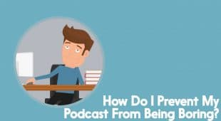 how do I prevent my podcast from being boring?