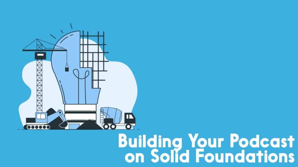 building your podcast on solid foundations
