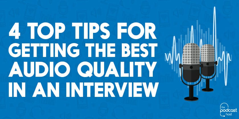 4 Top Tips For Getting the Best Audio Quality in an Interview