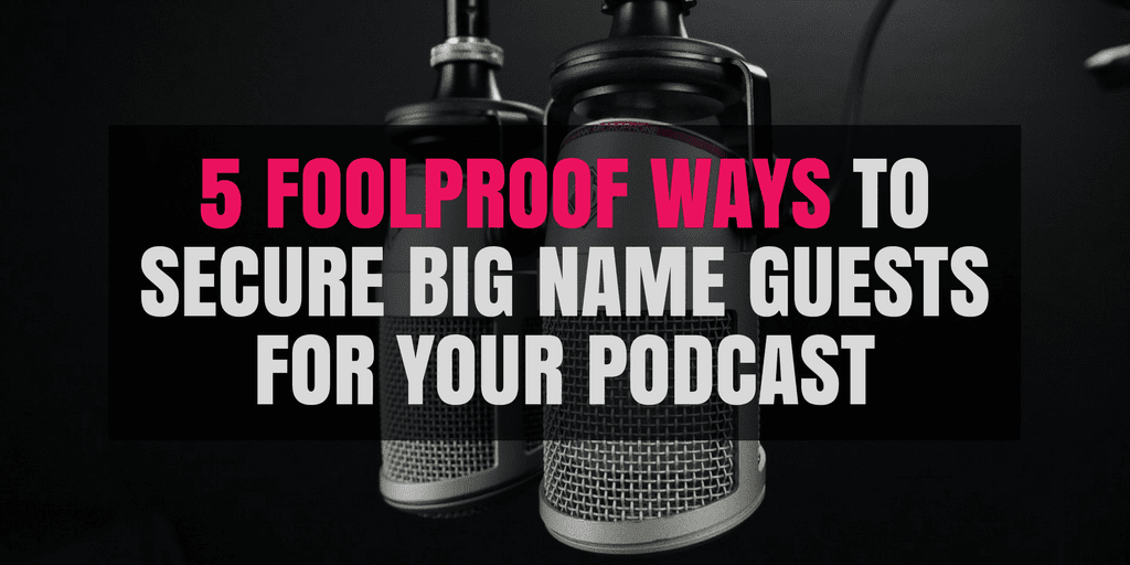 5 Foolproof Ways to Secure Big Name Guests for Your Podcast
