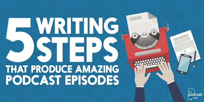 5 Writing Steps that Produce Amazing Podcast Episodes