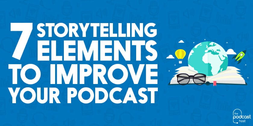 7 Storytelling Elements to Improve Your Podcast
