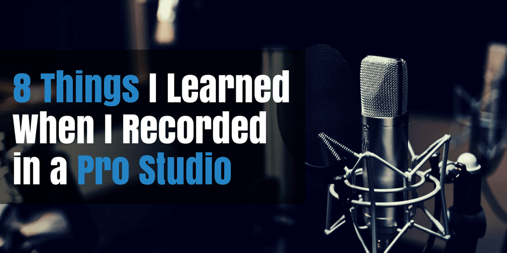 8 Things I Learned When I Recorded in a Pro Studio
