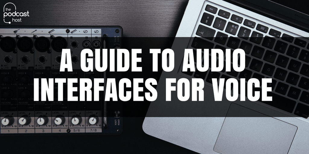 A Guide to Audio Interfaces for Voice & Podcasting