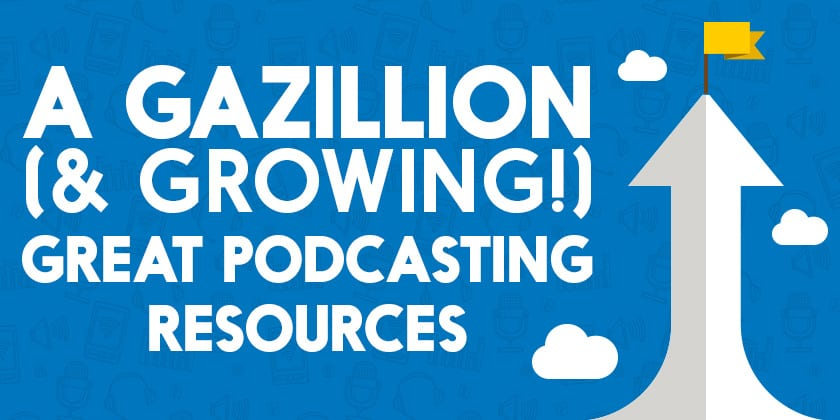 A_Gazillion_(&_Growing!)_Great_Podcasting_Resources