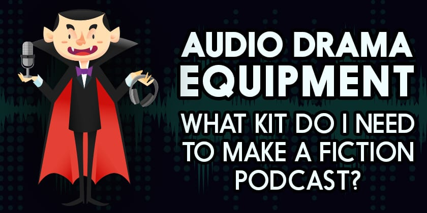 Audio Drama Equipment: What Kit do I Need to Make a Fiction Podcast?