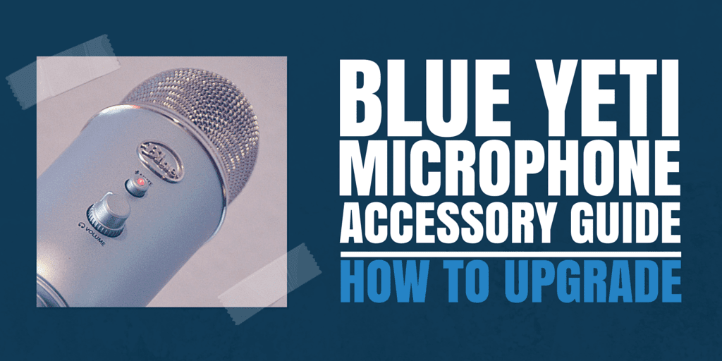 Blue Yeti Microphone Accessory Guide-How to Upgrade Your Yeti