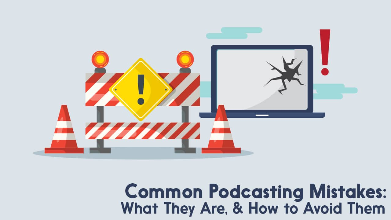 Common Podcasting Mistakes: What They Are, & How to Avoid Them