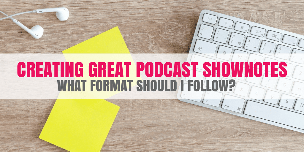 Creating Great Podcast Shownotes: What Format Should I Follow?