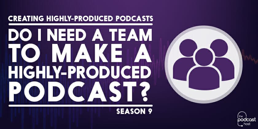 Do I Need a Team to Make a Highly-Produced Podcast? Podcraft 907