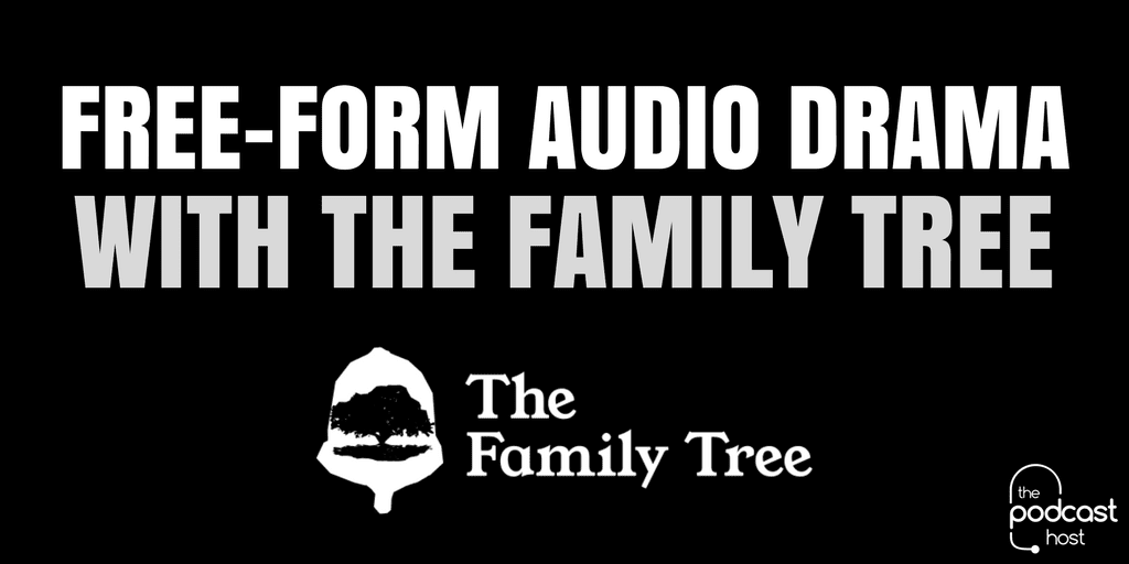 Free-Form Audio Drama with The Family Tree | Podcaster Showcase