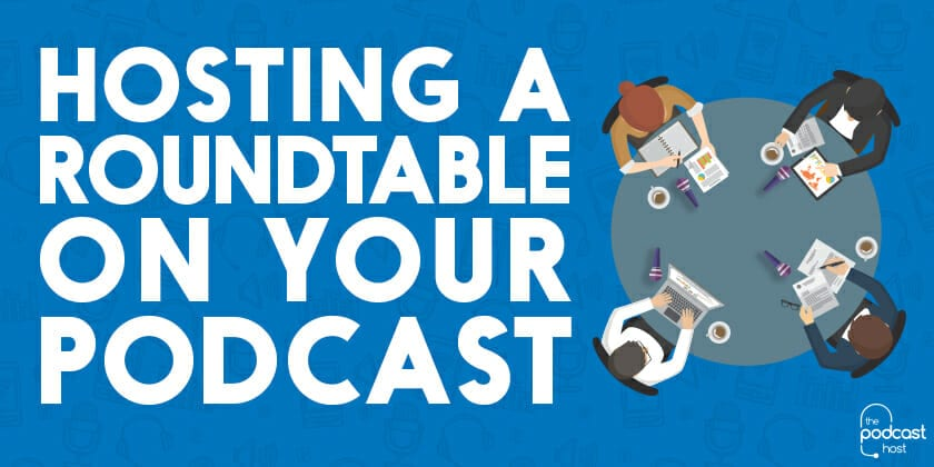 Hosting a Roundtable on Your Podcast