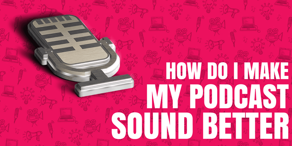How Do I Make My Podcast Sound Better?