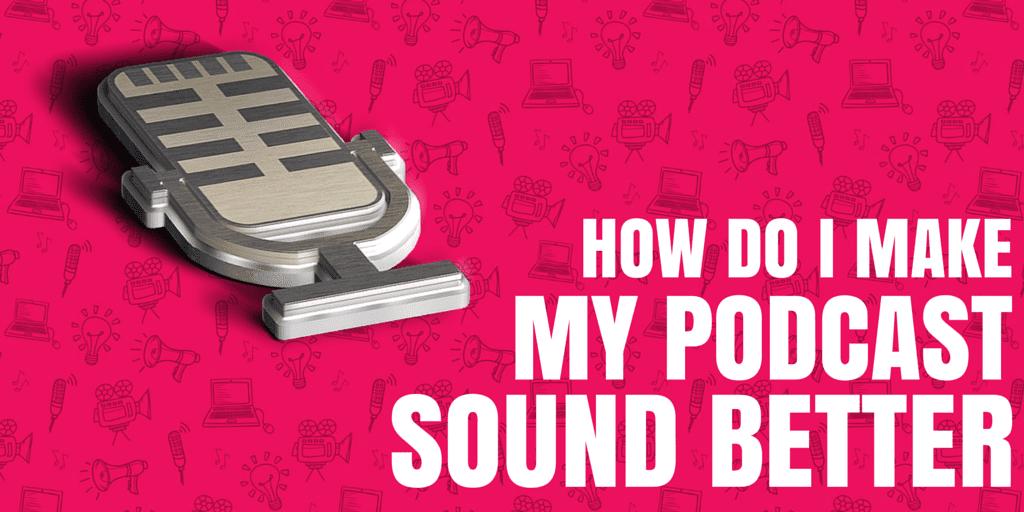 How Do I Make My Podcast Sound Better?