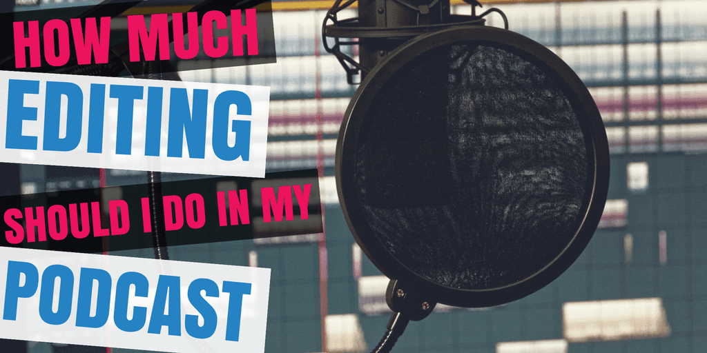 How Much Editing Should I Do In My Podcast
