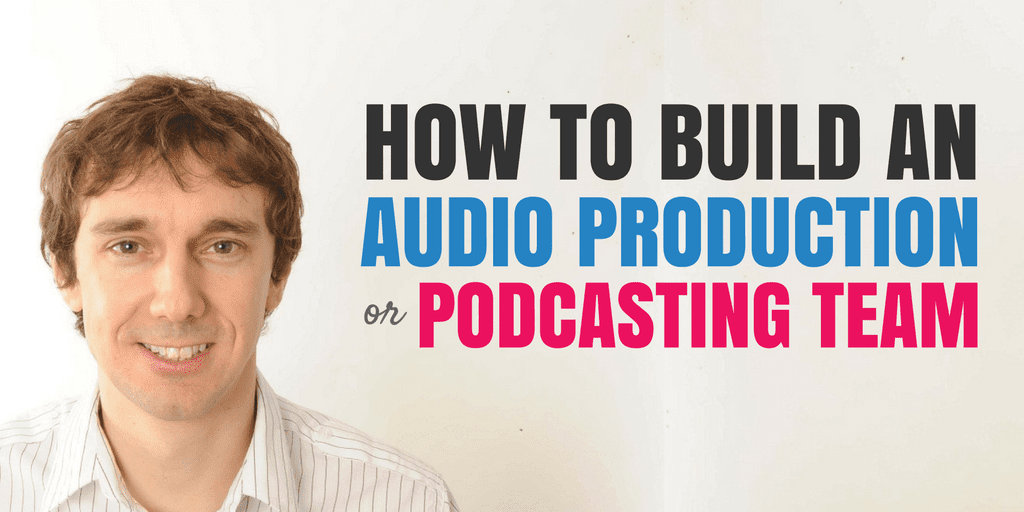 How to Build an Audio Production or Podcasting Team