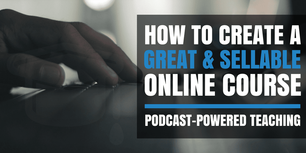 How to Create a Great & Sellable Online Course: Podcast-Powered Teaching