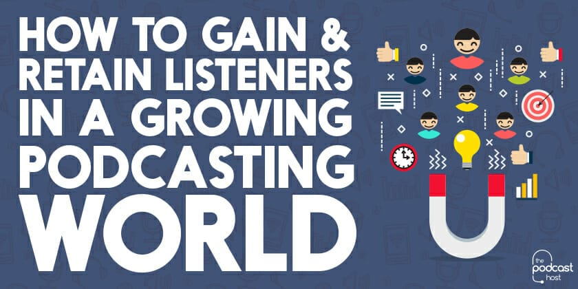 How-to-Gain-&-Retain-Listeners-in-a-Growing-Podcasting-World