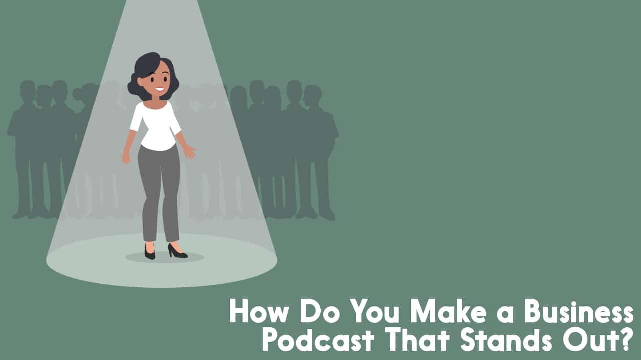 How Do You Make a Business Podcast That Stands Out?