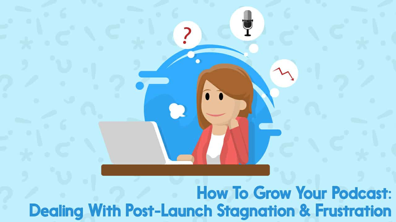 How Do You Grow Your Podcast? Dealing With Post-Launch Stagnation & Frustration
