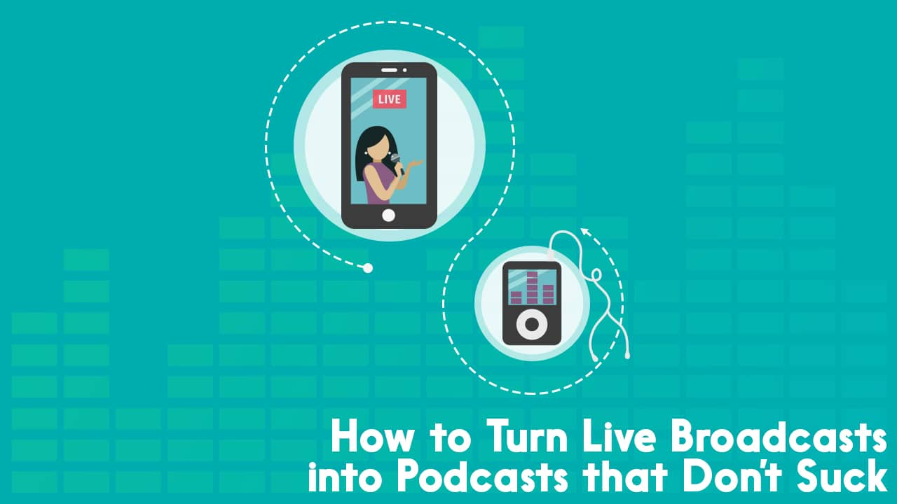 How to Turn Live Broadcasts into Podcasts that Don't Suck