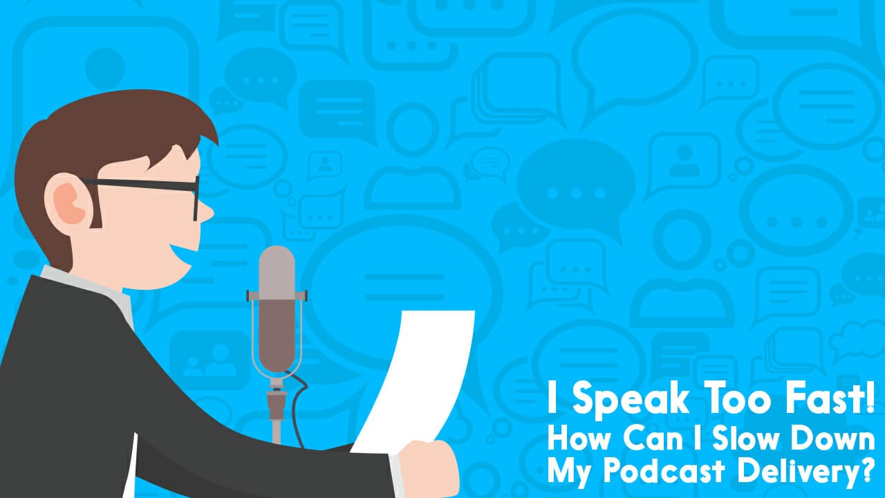 I Speak Too Fast! How Can I Slow Down My Podcast Delivery?