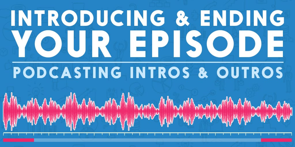 Introducing Ending Your Episode Podcasting Intros Outros
