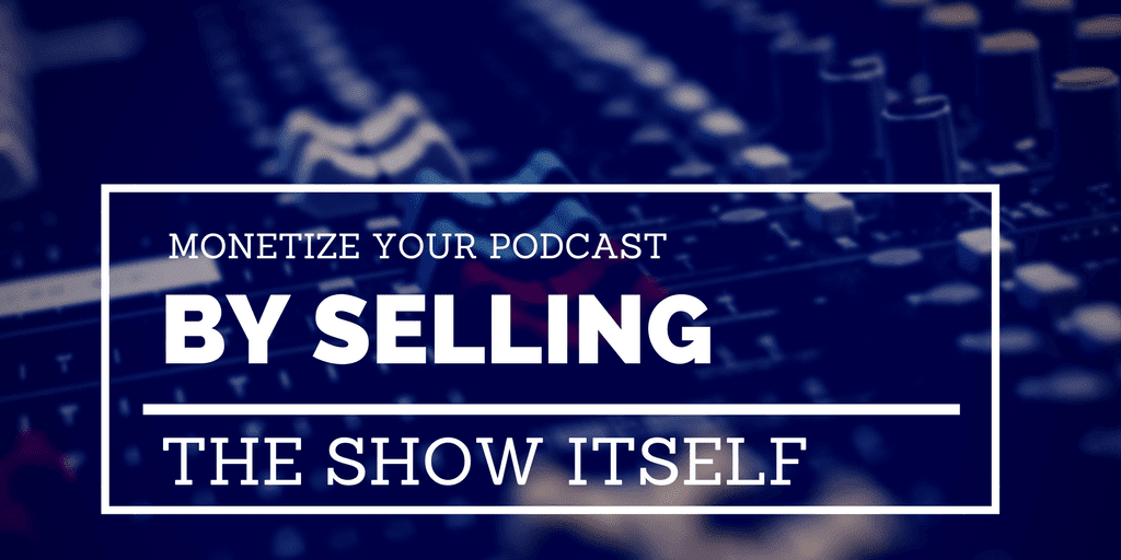 MONETISING YOUR PODCAST BY SELLING THE SHOW ITSELF