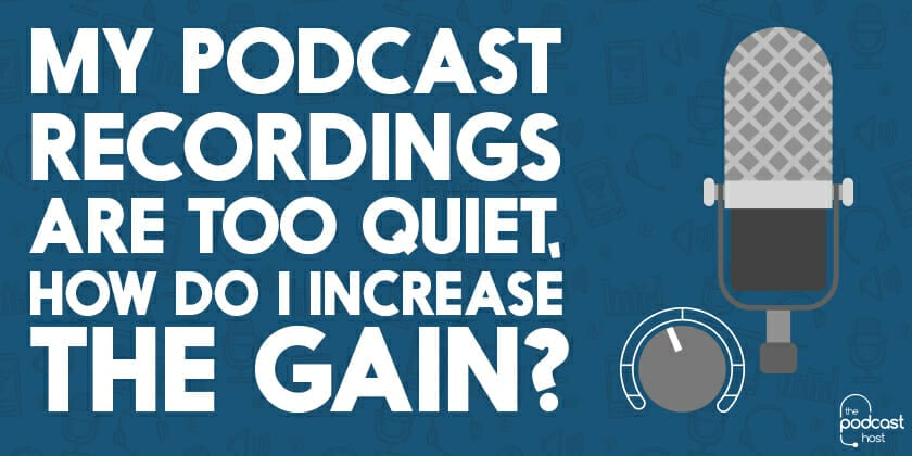 My Podcast Recordings are Too Quiet, How Do I Increase the Gain?