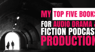 My Top Five Books for Audio Drama & Fiction Podcast Production