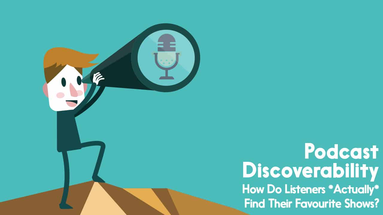 Podcast Discoverability | How Do Listeners *Actually* Find Their Favourite Shows?