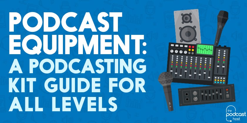 Podcast Equipment: A Podcasting Kit Guide for All Levels