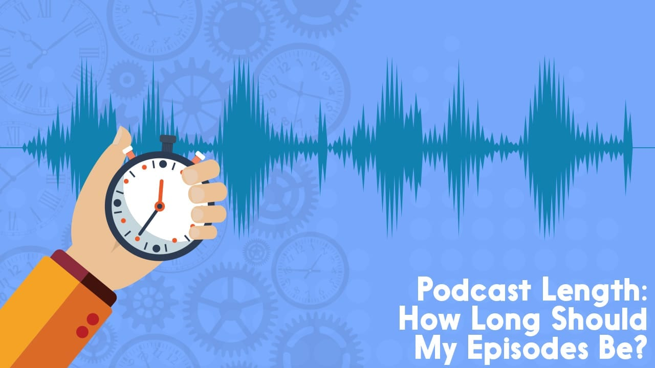 Podcast Episode Length: How Long Should My Episodes Be?