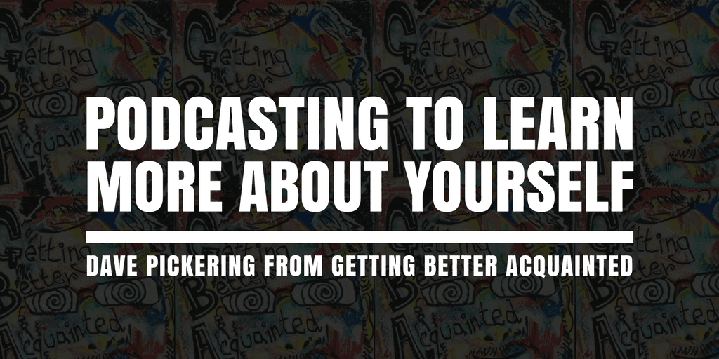 Podcasting to Learn More About Yourself- Dave Pickering from Getting Better Acquainted