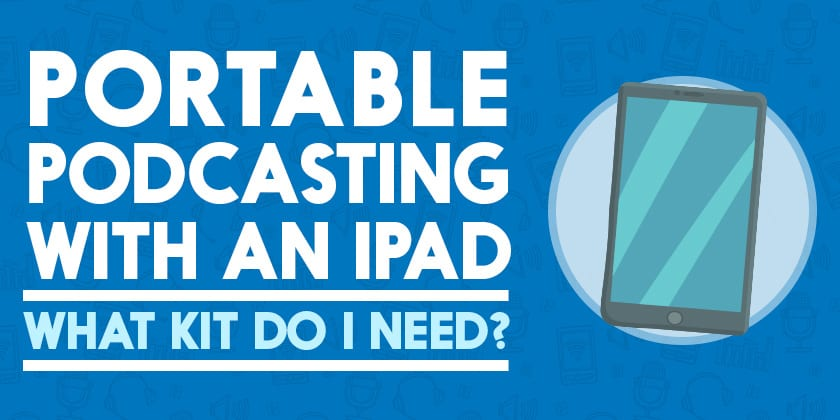 Portable Podcasting with an iPad: What Kit do I Need?