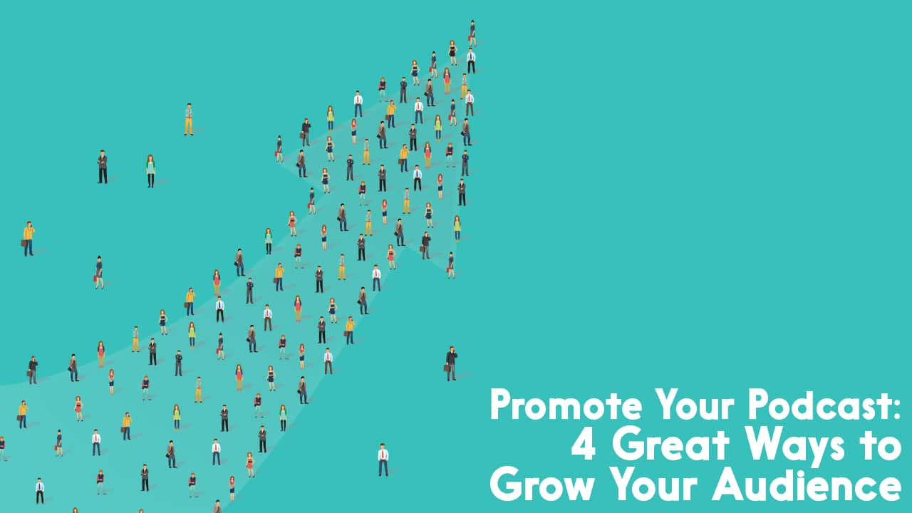 How to Promote Your Podcast: 4 Great Ways to Grow Your Audience