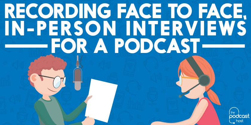 Recording Face to Face, In-Person Interviews for a Podcast