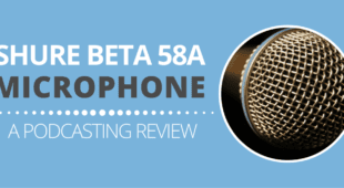 Shure Beta 58A - A Podcasting Review