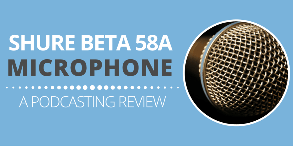 Shure Beta 58A: A Podcasting Review