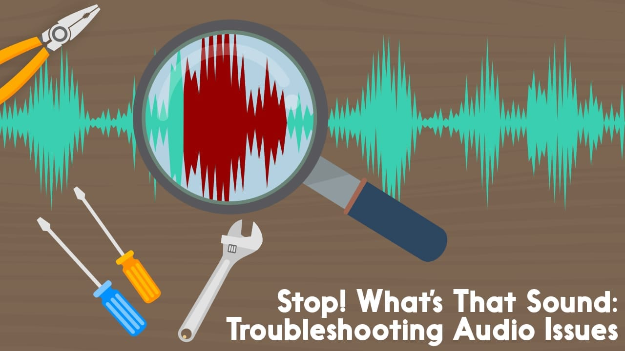 Stop! What's That Sound: Troubleshooting Audio Issues