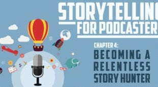 Storytelling for Podcasters c4 Becoming a Relentless Story Hunter