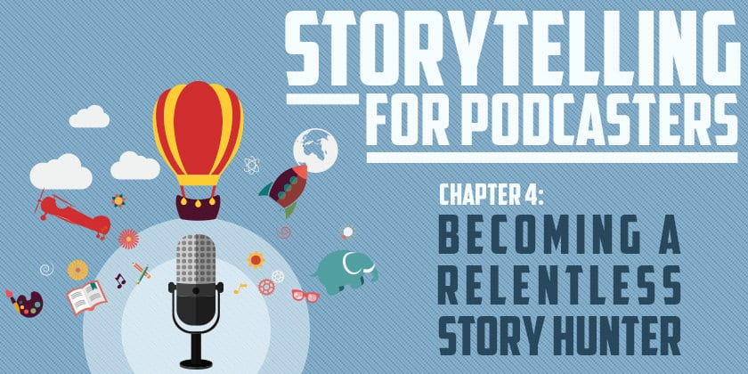 Becoming a Relentless Story Hunter | Storytelling for Podcasters #4