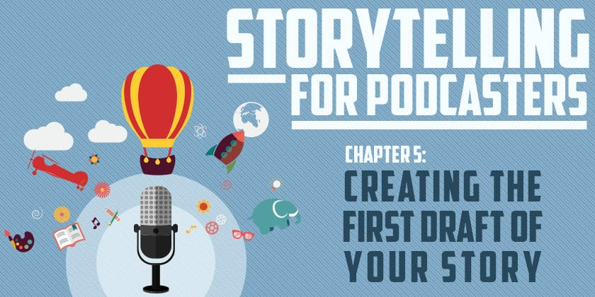Storytelling for Podcasters c5 Creating the First Draft of Your Story