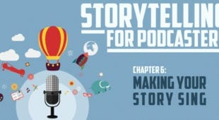 Storytelling for Podcasters c6 Making Your Story Sing