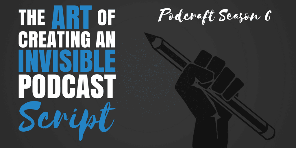 THE ART OF CREATING AN INVISIBLE PODCAST SCRIPT