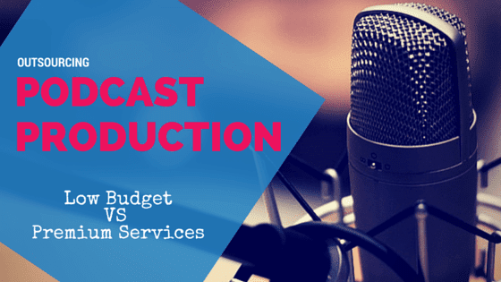 Outsourcing Podcast Production: Low Budget V Premium Services