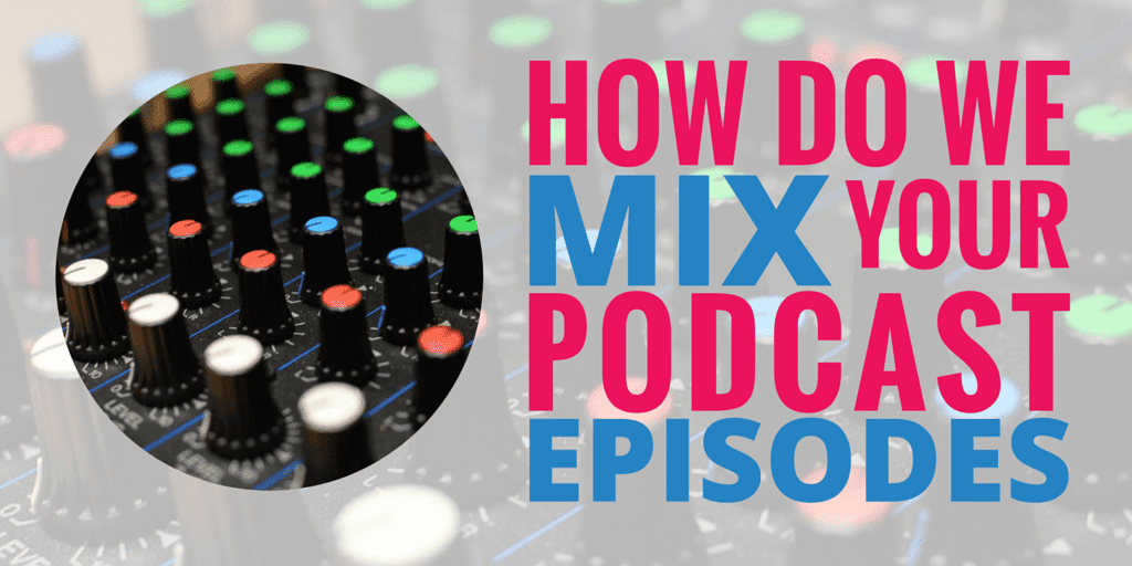 How do we Mix Your Podcasts Episodes?
